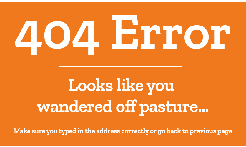 404 Error, Looks like you wandered off pasture, make sure you typed in the address correctly or go back to previous page